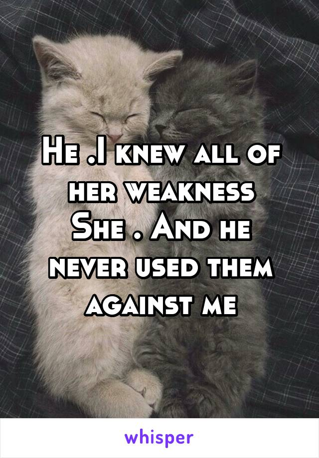 He .I knew all of her weakness She . And he never used them against me