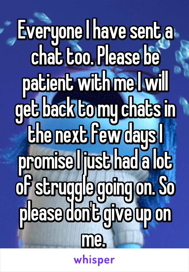 Everyone I have sent a chat too. Please be patient with me I will get back to my chats in the next few days I promise I just had a lot of struggle going on. So please don't give up on me.