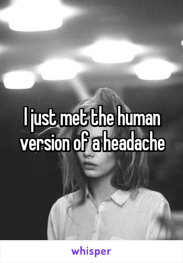 I just met the human version of a headache