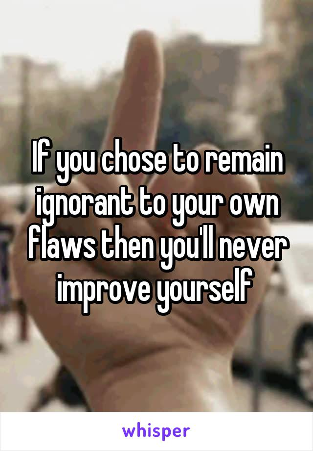 If you chose to remain ignorant to your own flaws then you'll never improve yourself