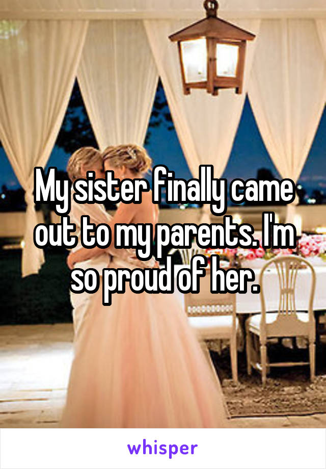 My sister finally came out to my parents. I'm so proud of her.