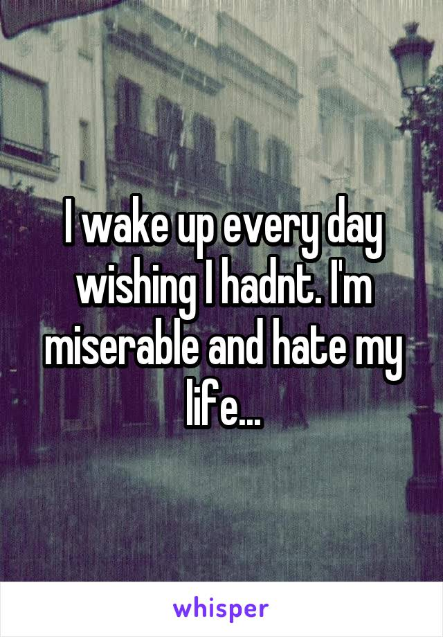 I wake up every day wishing I hadnt. I'm miserable and hate my life...