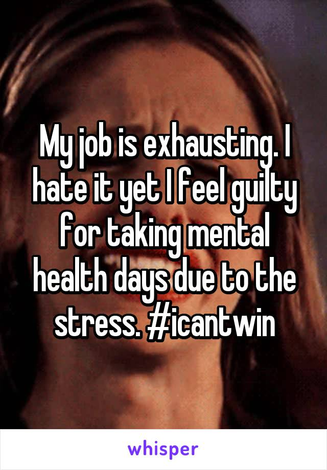 My job is exhausting. I hate it yet I feel guilty for taking mental health days due to the stress. #icantwin