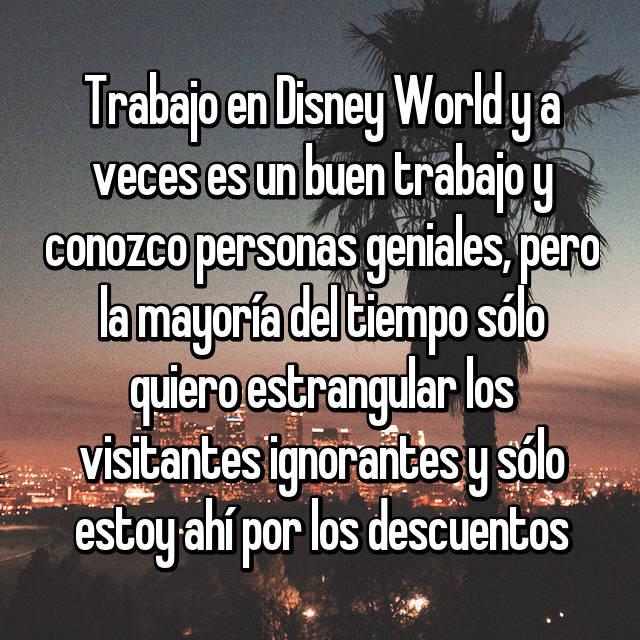 Trabajo en Disney World y a veces es un buen trabajo y conozco personas geniales, pero la mayoría del tiempo sólo quiero estrangular los visitantes ignorantes y sólo estoy ahí por los descuentos
