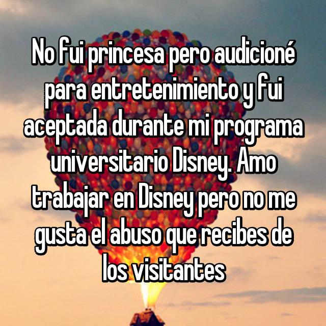 No fui princesa pero audicioné para entretenimiento y fui aceptada durante mi programa universitario Disney. Amo trabajar en Disney pero no me gusta el abuso que recibes de los visitantes