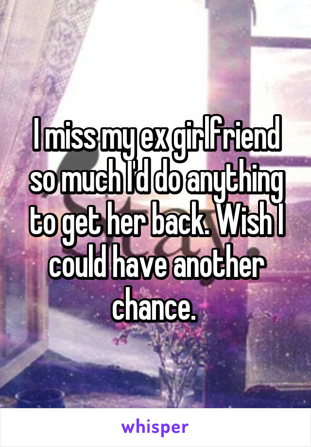 I miss my ex girlfriend so much I'd do anything to get her back  Wish