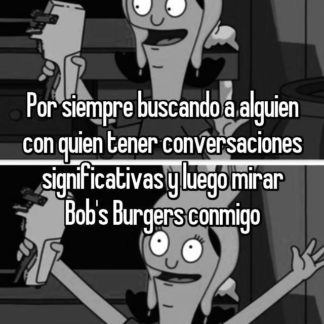 Por siempre buscando a alguien con quien tener conversaciones significativas y luego mirar Bob's Burgers conmigo