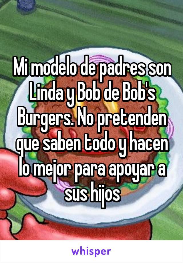 Mi modelo de padres son Linda y Bob de Bob's Burgers. No pretenden que saben todo y hacen lo mejor para apoyar a sus hijos