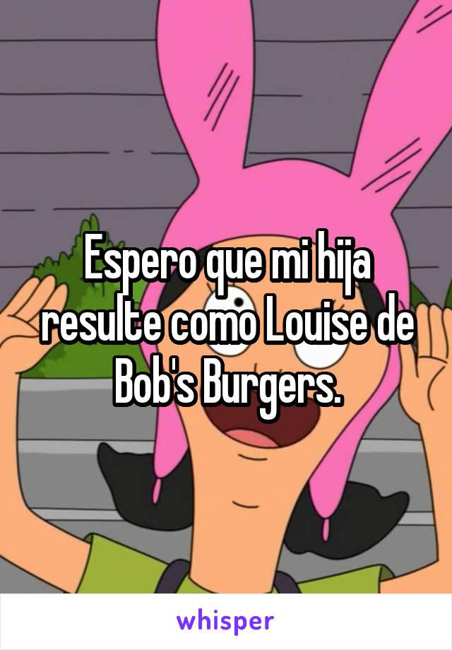 Espero que mi hija resulte como Louise de Bob's Burgers.