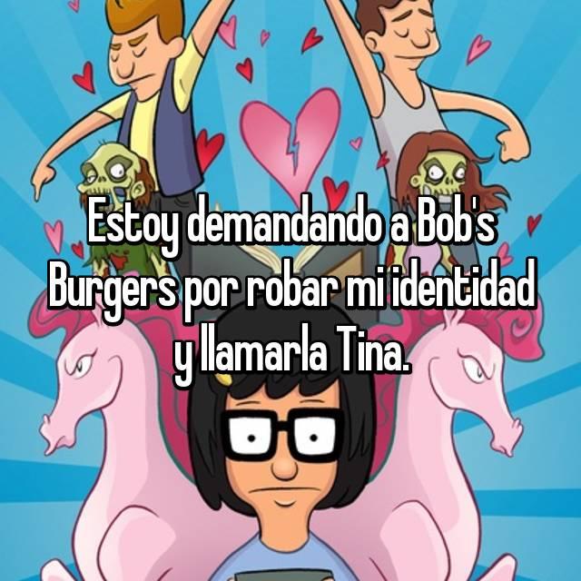 Estoy demandando a Bob's Burgers por robar mi identidad y llamarla Tina.