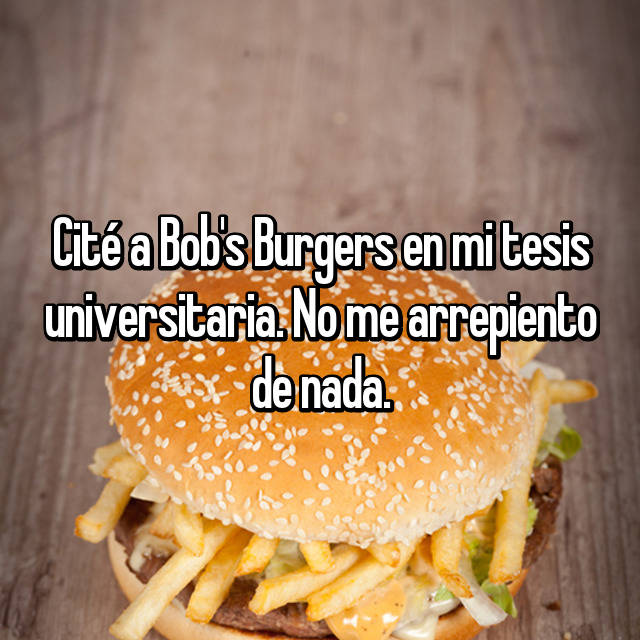 Cité a Bob's Burgers en mi tesis universitaria. No me arrepiento de nada.