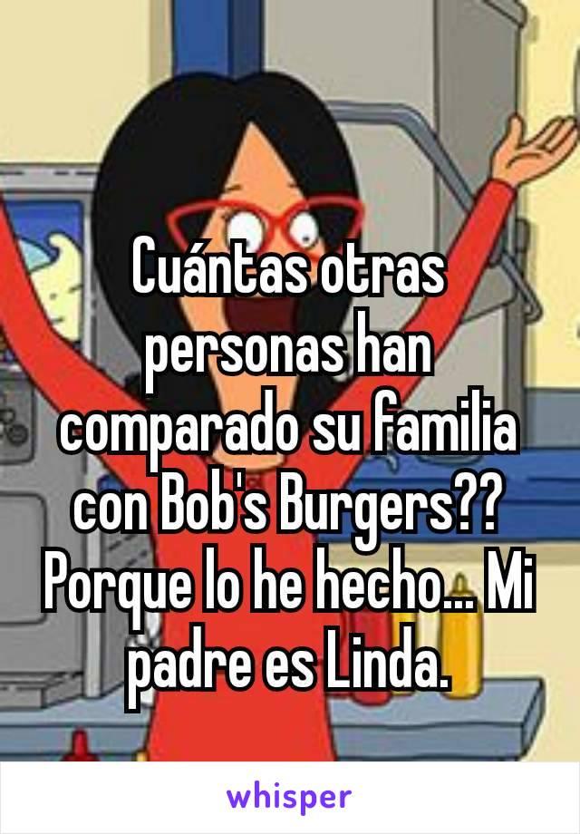 Cuántas otras personas han comparado su familia con Bob's Burgers?? Porque lo he hecho... Mi padre es Linda.