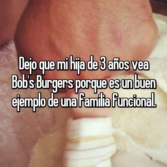 Dejo que mi hija de 3 años vea Bob's Burgers porque es un buen ejemplo de una familia funcional.