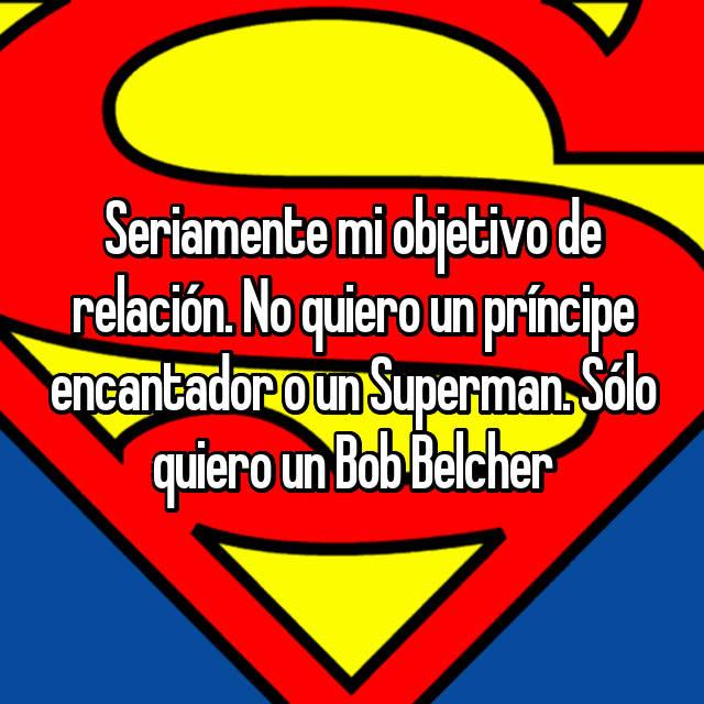 Seriamente mi objetivo de relación. No quiero un príncipe encantador o un Superman. Sólo quiero un Bob Belcher