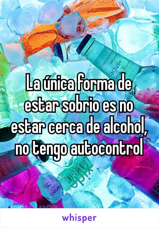 La única forma de estar sobrio es no estar cerca de alcohol, no tengo autocontrol