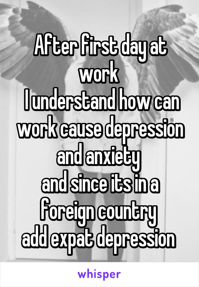 After first day at work   I understand how can work cause depression and anxiety  and since its in a foreign country  add expat depression