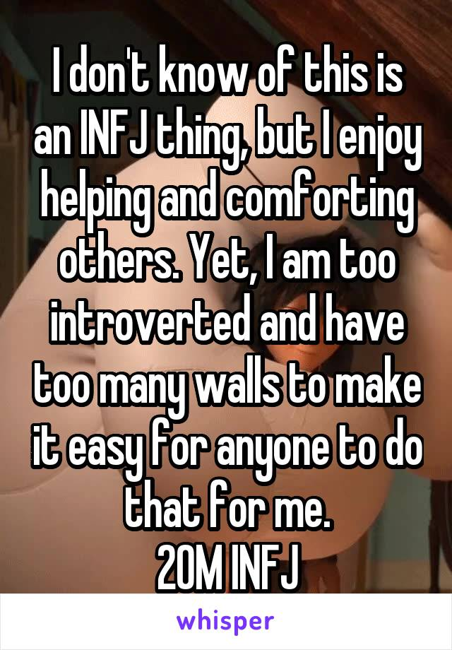 I don't know of this is an INFJ thing, but I enjoy helping and comforting others. Yet, I am too introverted and have too many walls to make it easy for anyone to do that for me. 20M INFJ