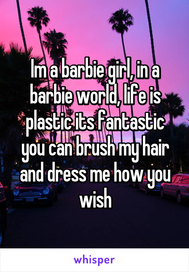 Im a barbie girl, in a barbie world, life is plastic its fantastic you can brush my hair and dress me how you wish