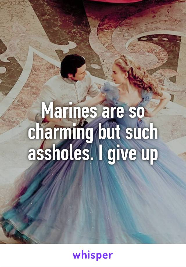 Marines are so charming but such assholes. I give up