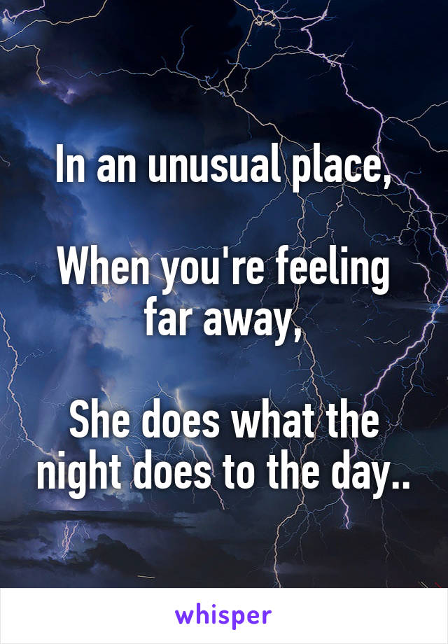 In an unusual place,  When you're feeling far away,  She does what the night does to the day..