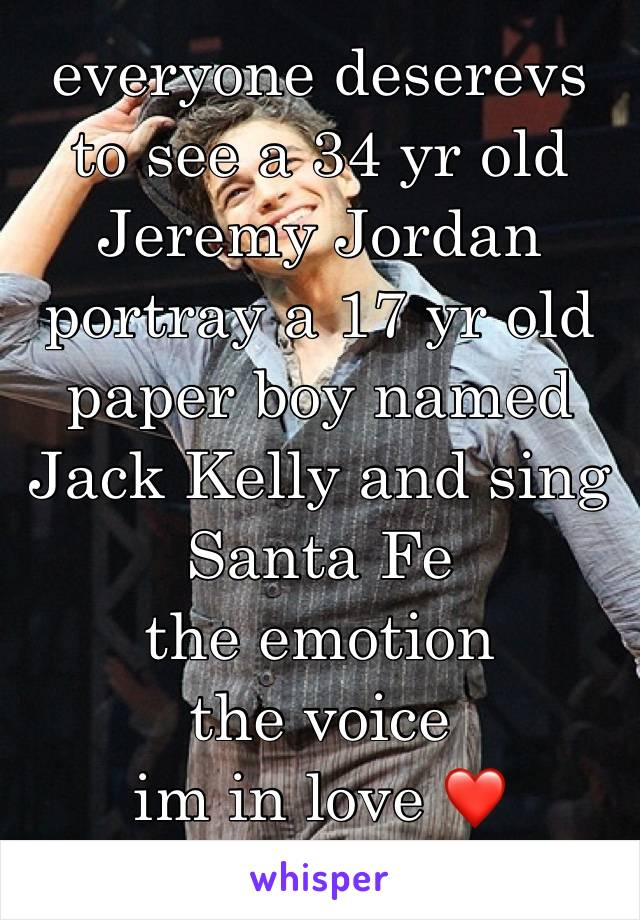everyone deserevs to see a 34 yr old Jeremy Jordan portray a 17 yr old paper boy named Jack Kelly and sing Santa Fe  the emotion the voice  im in love ❤️