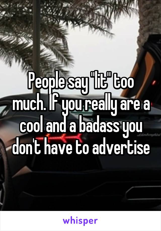 """People say """"lit"""" too much. If you really are a cool and a badass you don't have to advertise"""
