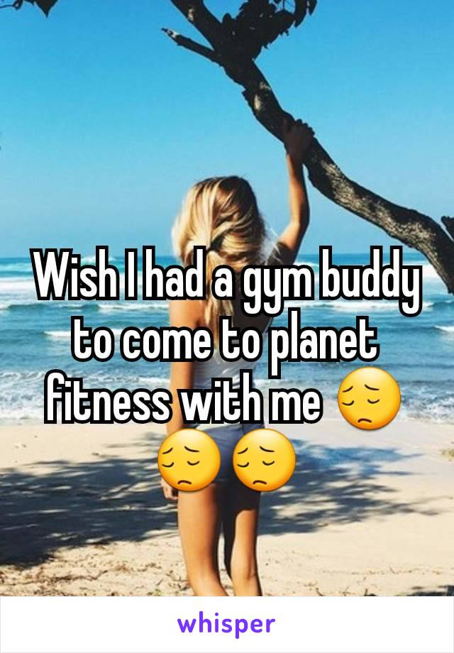 Wish I had a gym buddy to come to planet fitness with me 😔😔😔