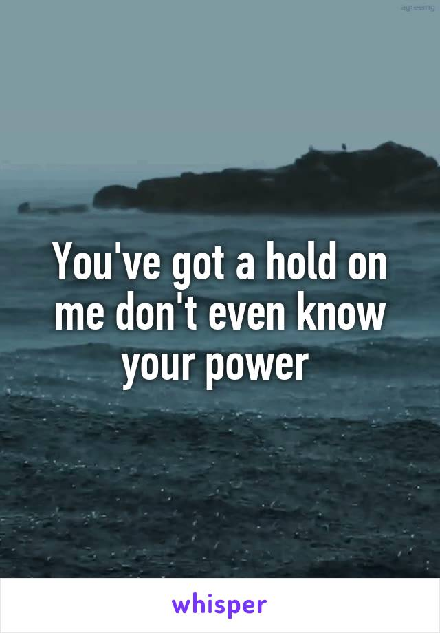 You've got a hold on me don't even know your power