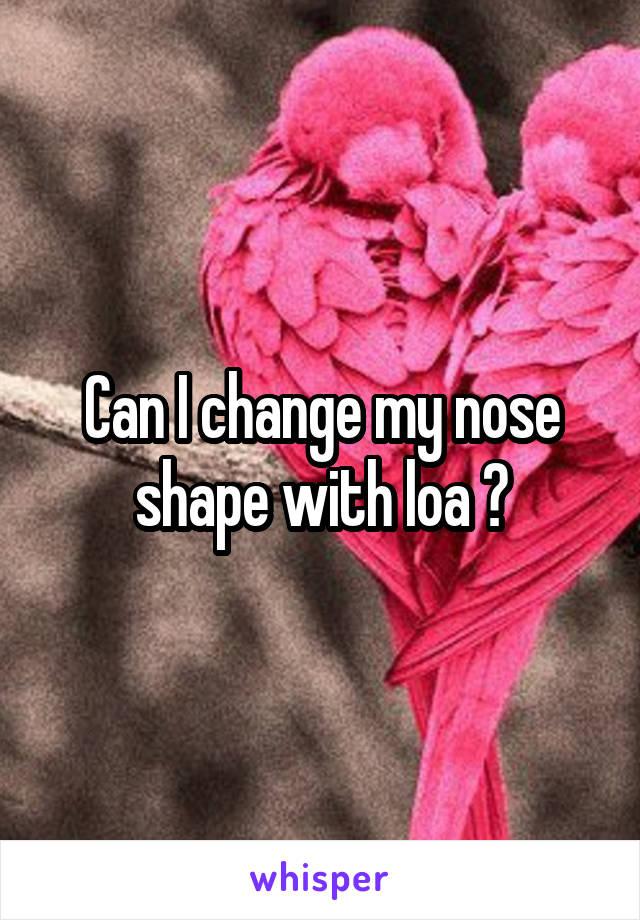 Can I change my nose shape with loa ?