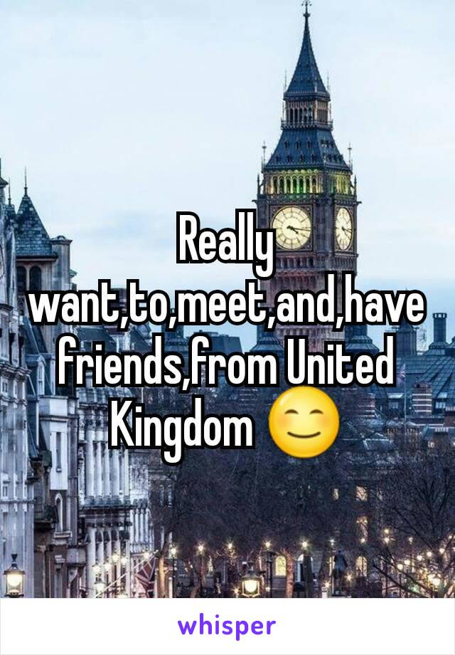 Really want,to,meet,and,have friends,from United Kingdom 😊