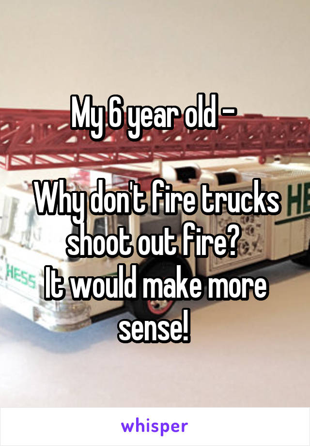 My 6 year old -   Why don't fire trucks shoot out fire?  It would make more sense!