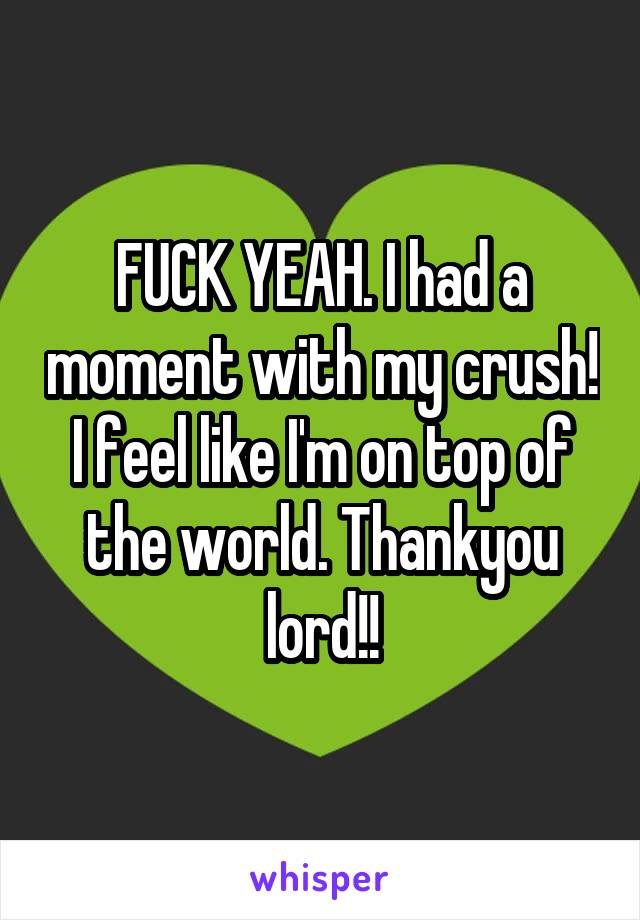 FUCK YEAH. I had a moment with my crush! I feel like I'm on top of the world. Thankyou lord!!