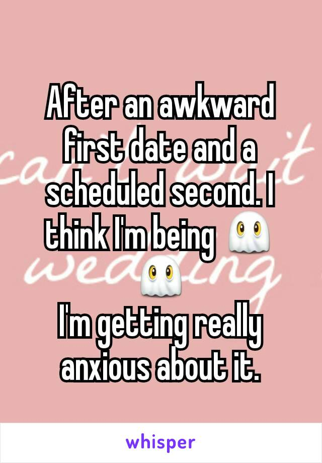 After an awkward first date and a scheduled second. I think I'm being 👻👻 I'm getting really anxious about it.