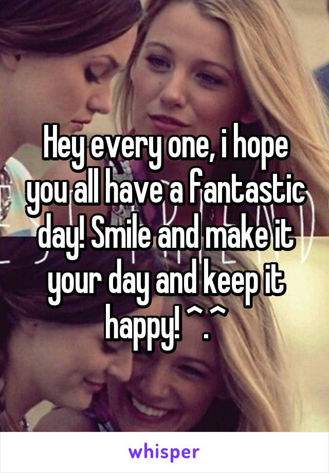 Hey every one, i hope you all have a fantastic day! Smile and make it your day and keep it happy! ^.^