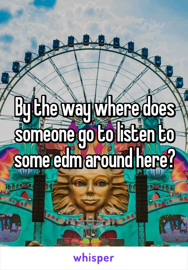 By the way where does someone go to listen to some edm around here?