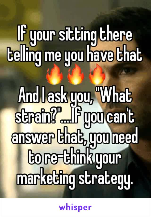 """If your sitting there telling me you have that 🔥🔥🔥 And I ask you, """"What strain?""""....If you can't answer that, you need to re-think your marketing strategy."""