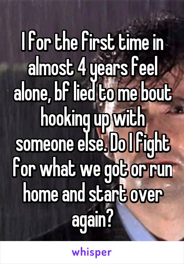 I for the first time in almost 4 years feel alone, bf lied to me bout hooking up with someone else. Do I fight for what we got or run home and start over again?