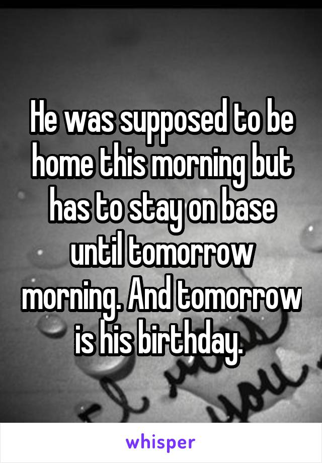 He was supposed to be home this morning but has to stay on base until tomorrow morning. And tomorrow is his birthday.