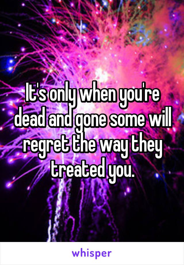It's only when you're dead and gone some will regret the way they treated you.