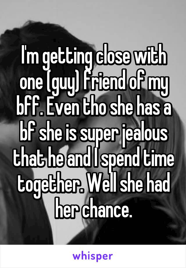 I'm getting close with one (guy) friend of my bff. Even tho she has a bf she is super jealous that he and I spend time together. Well she had her chance.