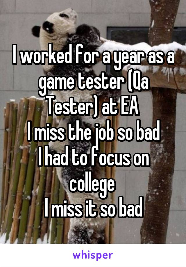I worked for a year as a game tester (Qa Tester) at EA  I miss the job so bad I had to focus on college  I miss it so bad