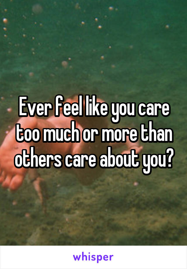 Ever feel like you care too much or more than others care about you?