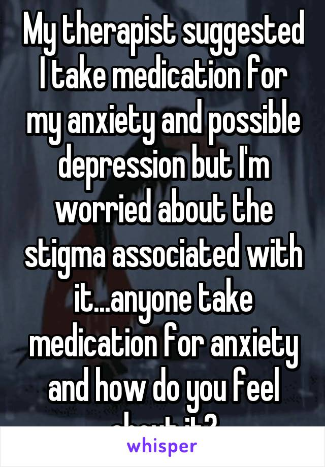 My therapist suggested I take medication for my anxiety and possible depression but I'm worried about the stigma associated with it...anyone take medication for anxiety and how do you feel about it?