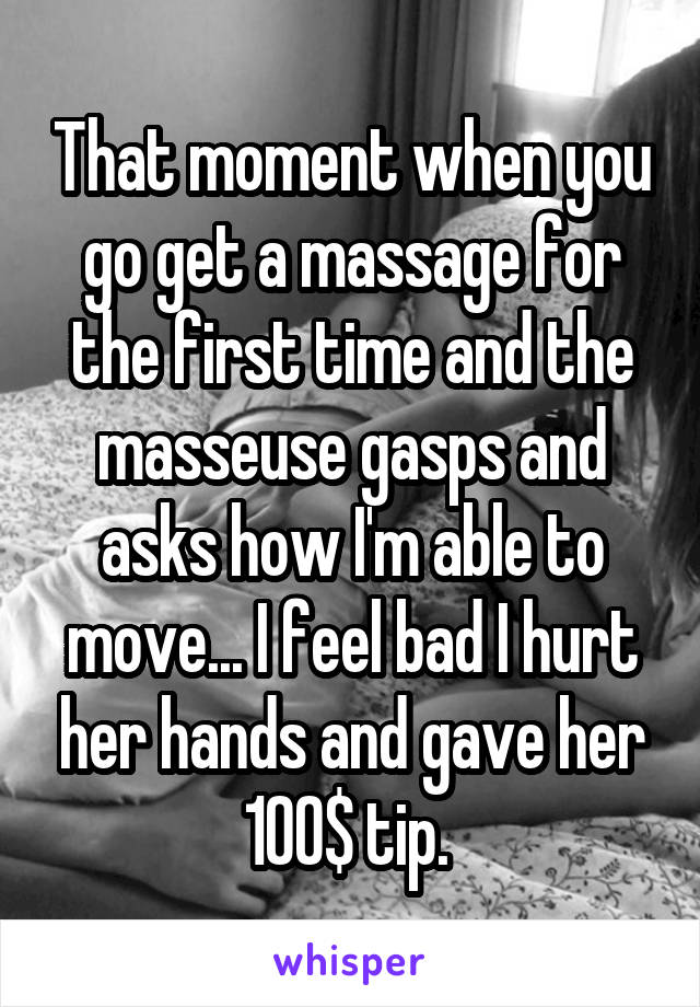 That moment when you go get a massage for the first time and the masseuse gasps and asks how I'm able to move... I feel bad I hurt her hands and gave her 100$ tip.