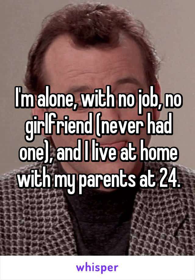 I'm alone, with no job, no girlfriend (never had one), and I live at home with my parents at 24.