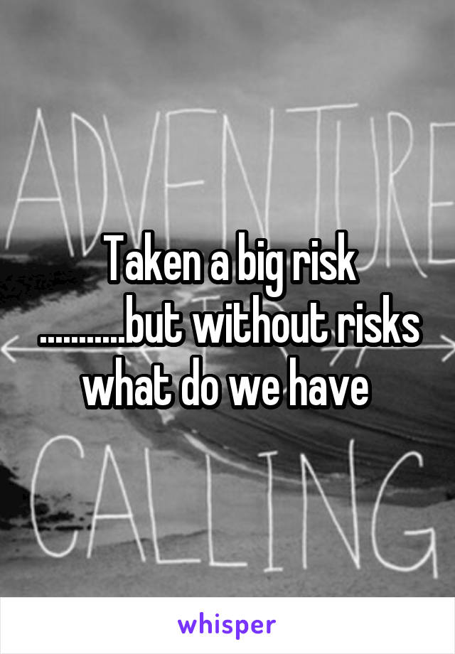 Taken a big risk ...........but without risks what do we have