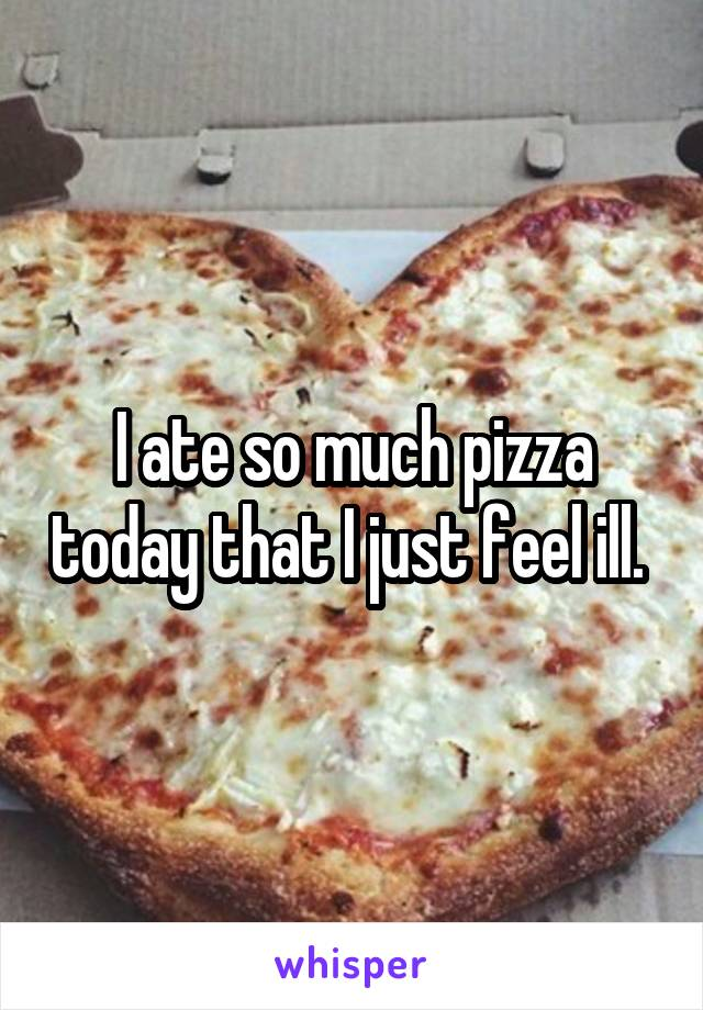 I ate so much pizza today that I just feel ill.