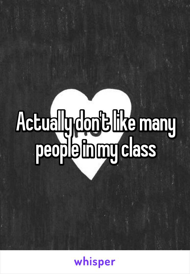 Actually don't like many people in my class