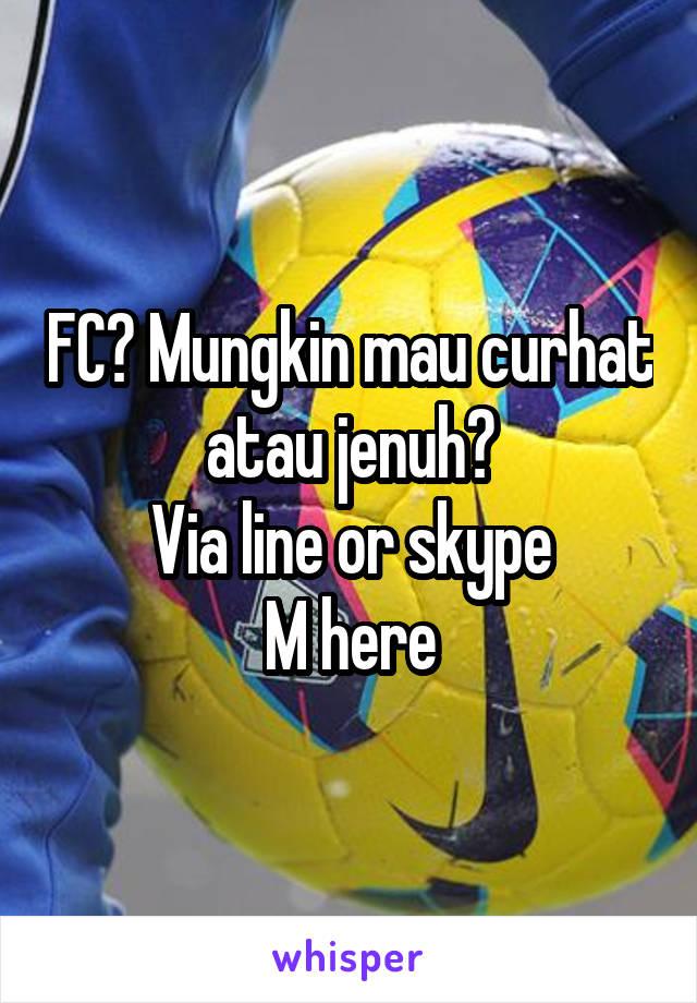 FC? Mungkin mau curhat atau jenuh? Via line or skype M here