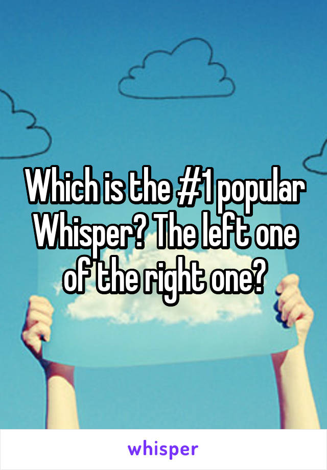 Which is the #1 popular Whisper? The left one of the right one?